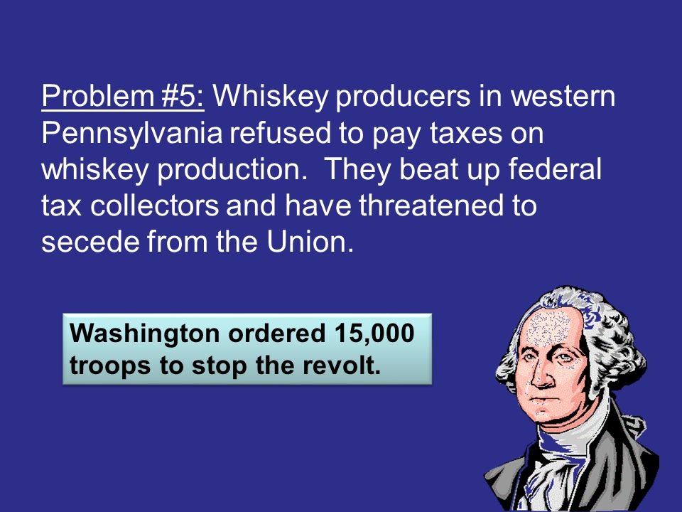 Problem #5: Whiskey producers in western Pennsylvania refused to pay taxes on whiskey production. They beat up federal tax collectors and have threatened to secede from the Union.