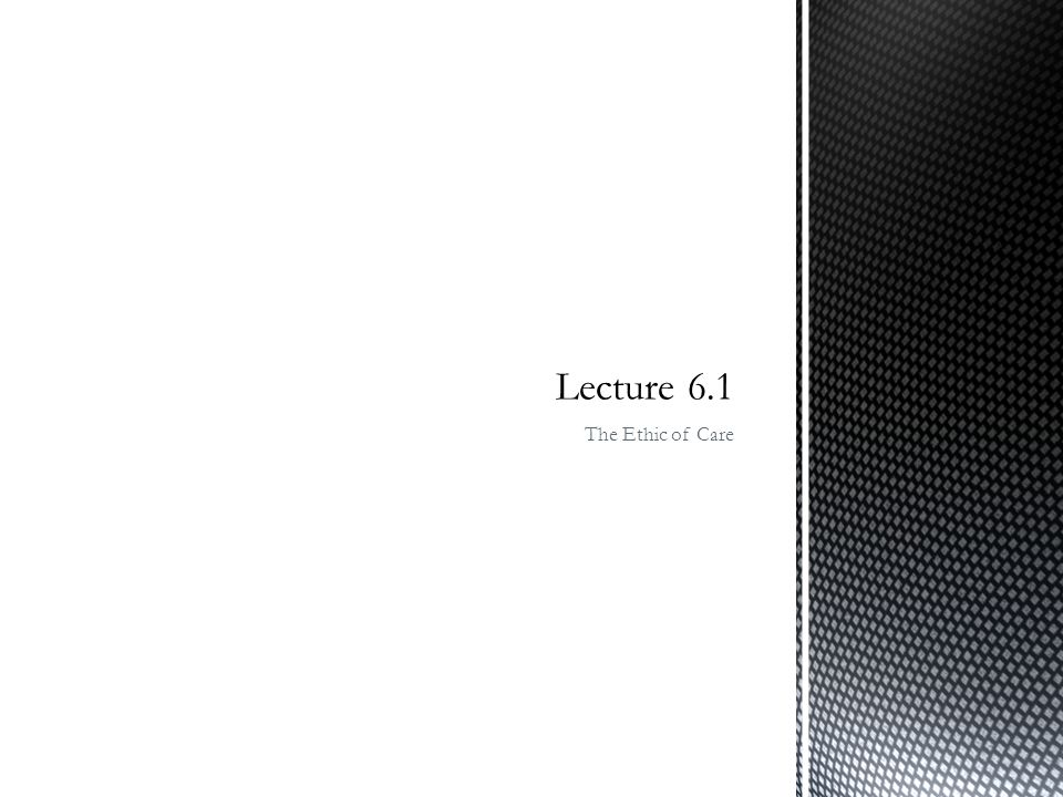 Lecture 6.1 The Ethic of Care