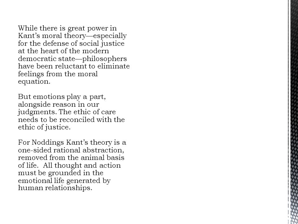While there is great power in Kant's moral theory—especially for the defense of social justice at the heart of the modern democratic state—philosophers have been reluctant to eliminate feelings from the moral equation.