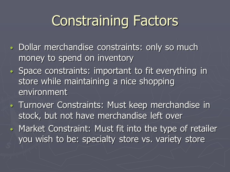 Constraining Factors Dollar merchandise constraints: only so much money to spend on inventory.