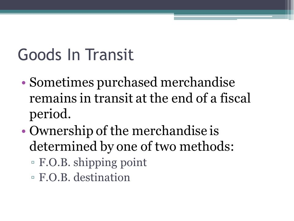 Goods In Transit Sometimes purchased merchandise remains in transit at the end of a fiscal period.