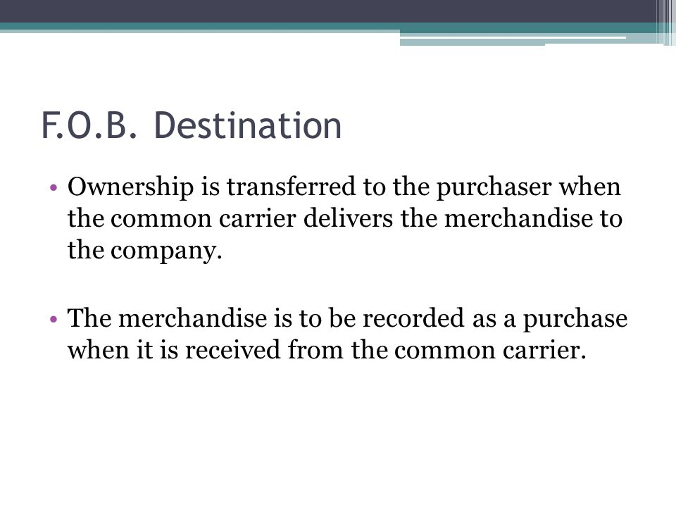 F.O.B. Destination Ownership is transferred to the purchaser when the common carrier delivers the merchandise to the company.