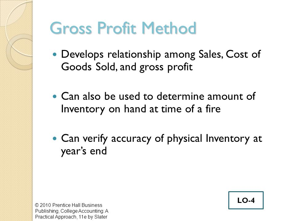 Gross Profit Method Develops relationship among Sales, Cost of Goods Sold, and gross profit.