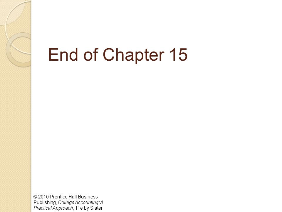 End of Chapter 15 © 2010 Prentice Hall Business Publishing, College Accounting: A Practical Approach, 11e by Slater.