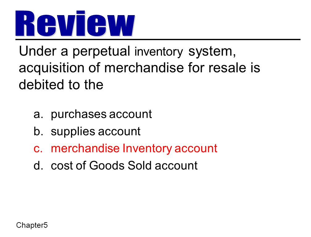 Under a perpetual inventory system, acquisition of merchandise for resale is debited to the