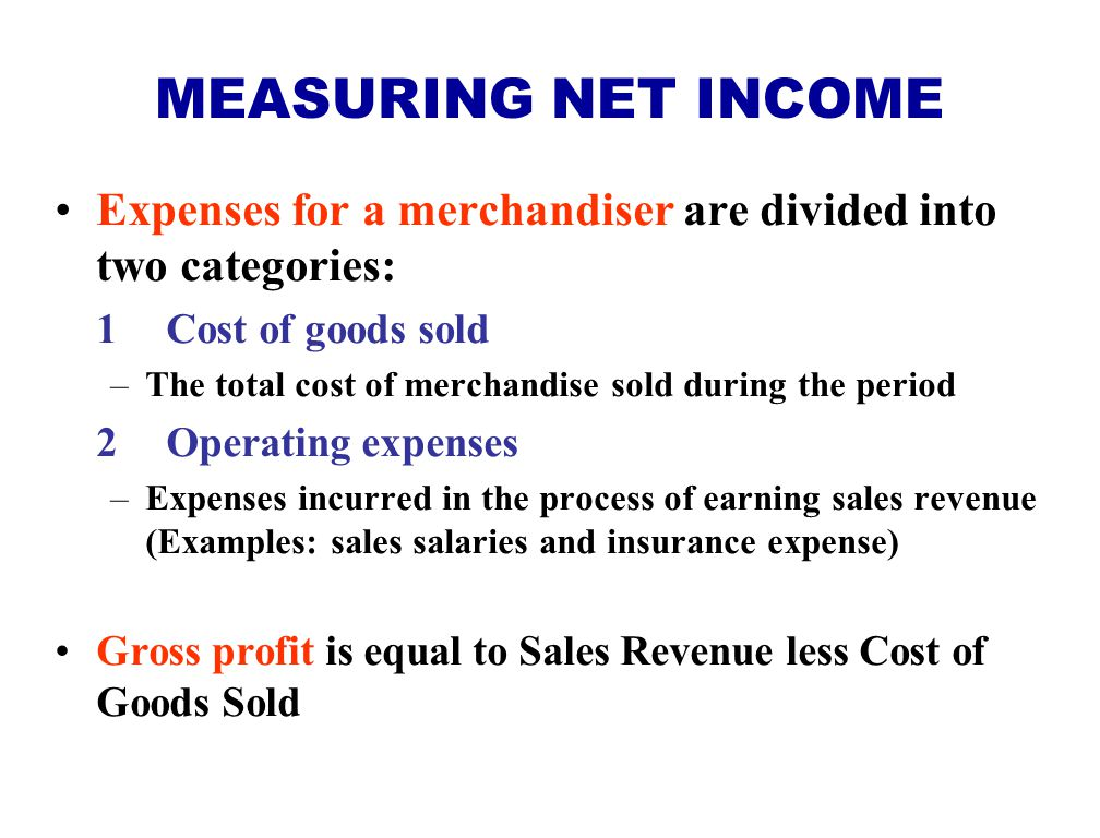 MEASURING NET INCOME Expenses for a merchandiser are divided into two categories: 1 Cost of goods sold.