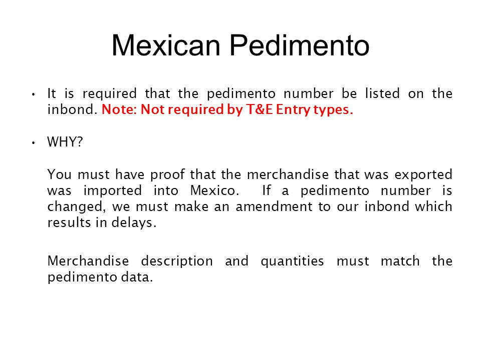 Mexican Pedimento It is required that the pedimento number be listed on the inbond. Note: Not required by T&E Entry types.