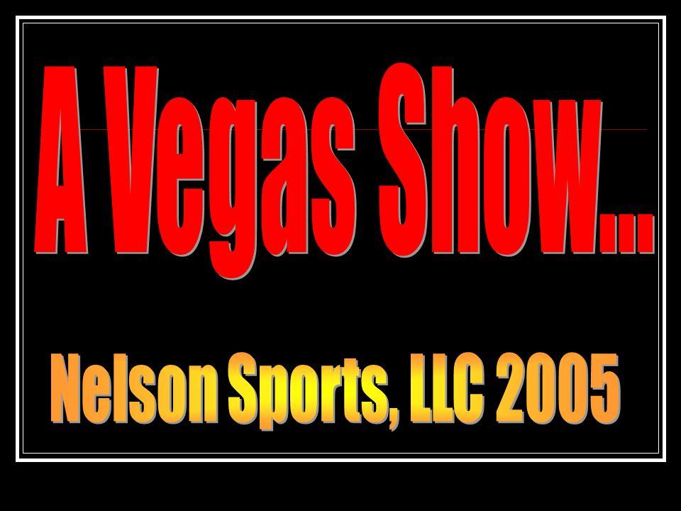 A Vegas Show... Nelson Sports, LLC 2005