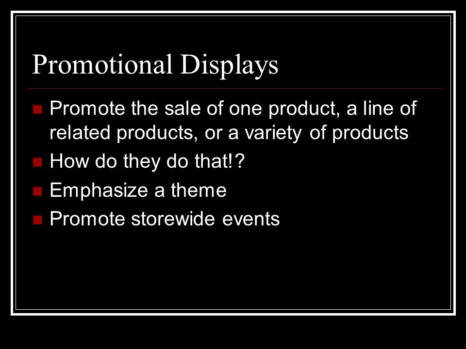Promotional Displays Promote the sale of one product, a line of related products, or a variety of products.