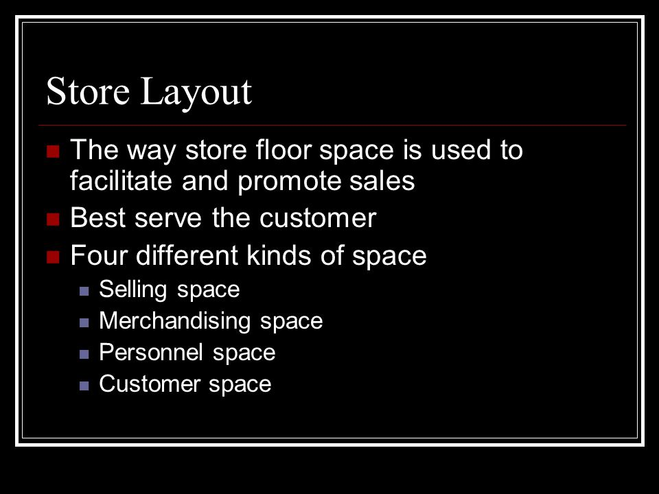 Store Layout The way store floor space is used to facilitate and promote sales. Best serve the customer.