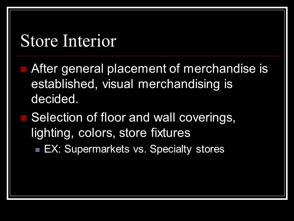 Store Interior After general placement of merchandise is established, visual merchandising is decided.