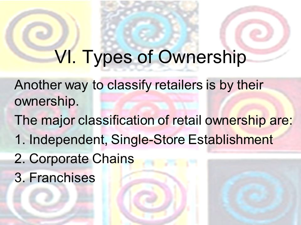 VI. Types of Ownership Another way to classify retailers is by their ownership. The major classification of retail ownership are: