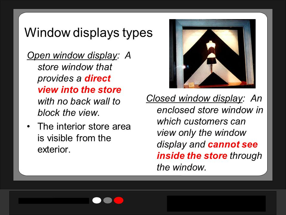 Window displays types Open window display: A store window that provides a direct view into the store with no back wall to block the view.