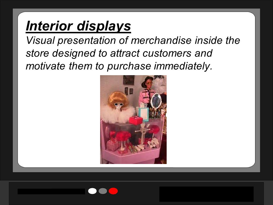 Interior displays Visual presentation of merchandise inside the store designed to attract customers and motivate them to purchase immediately.