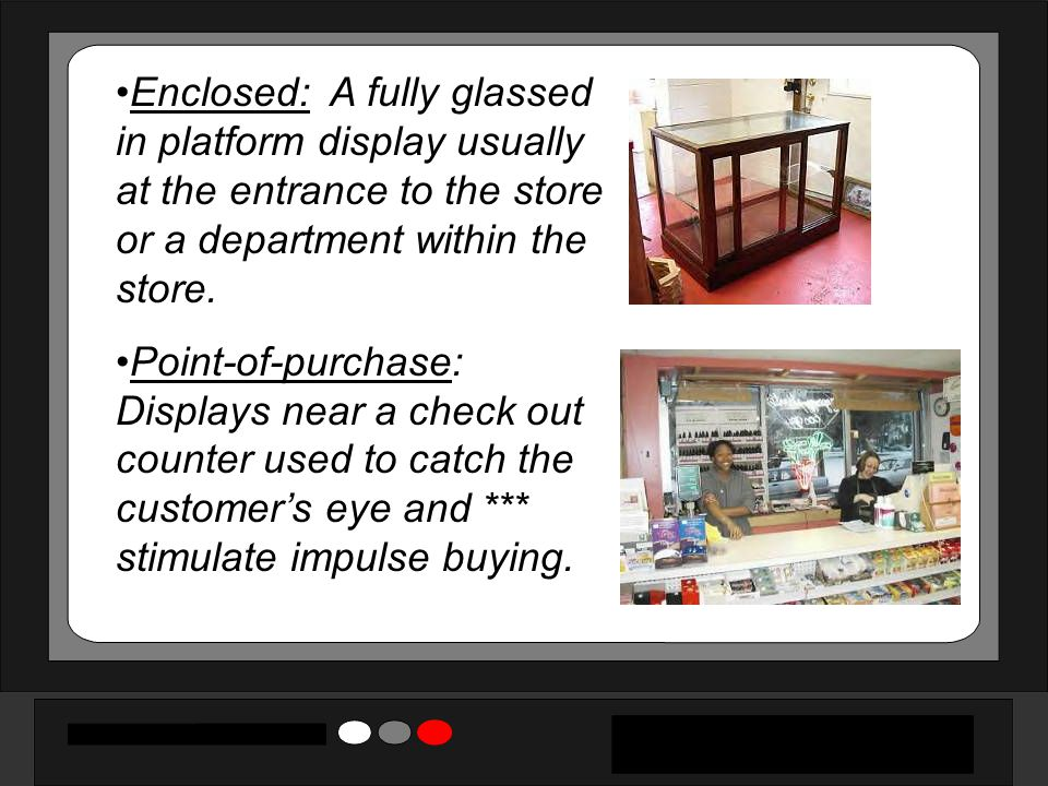 Enclosed: A fully glassed in platform display usually at the entrance to the store or a department within the store.