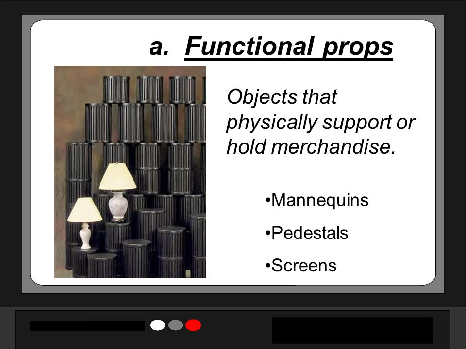 a. Functional props Objects that physically support or hold merchandise.