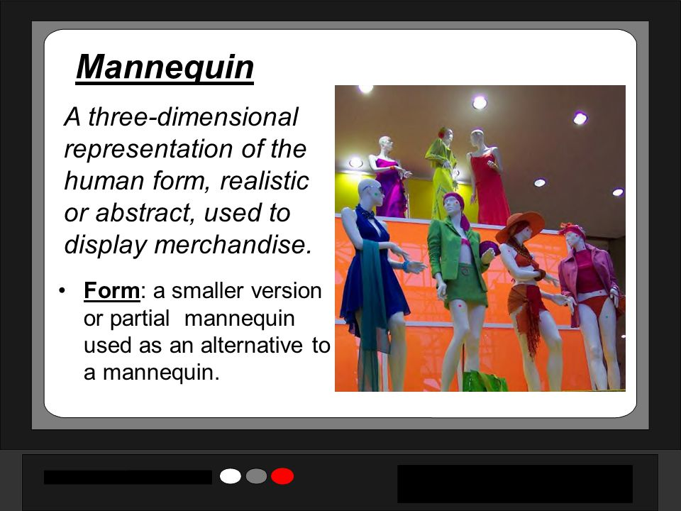 Mannequin A three-dimensional representation of the human form, realistic or abstract, used to display merchandise.
