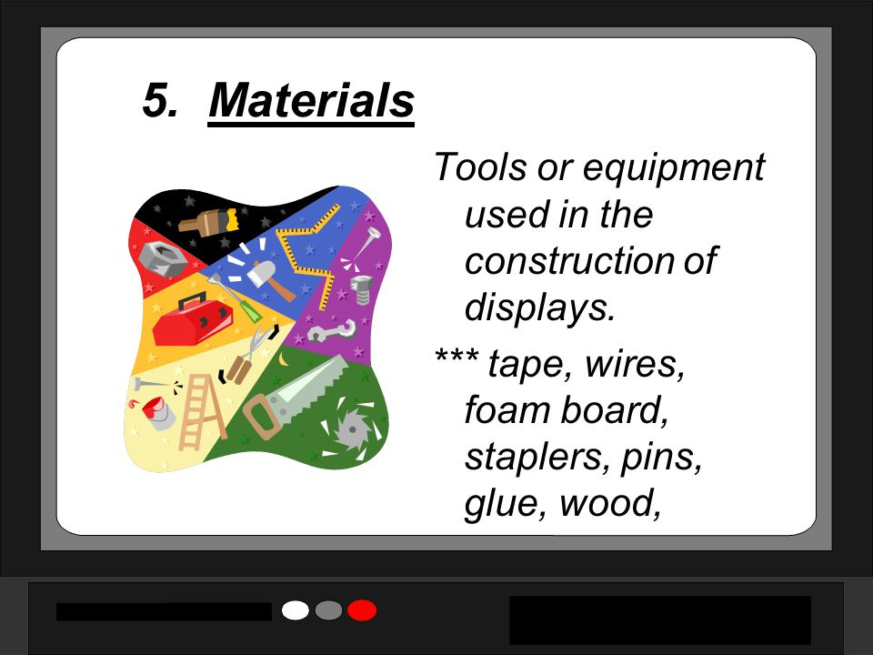 5. Materials Tools or equipment used in the construction of displays.
