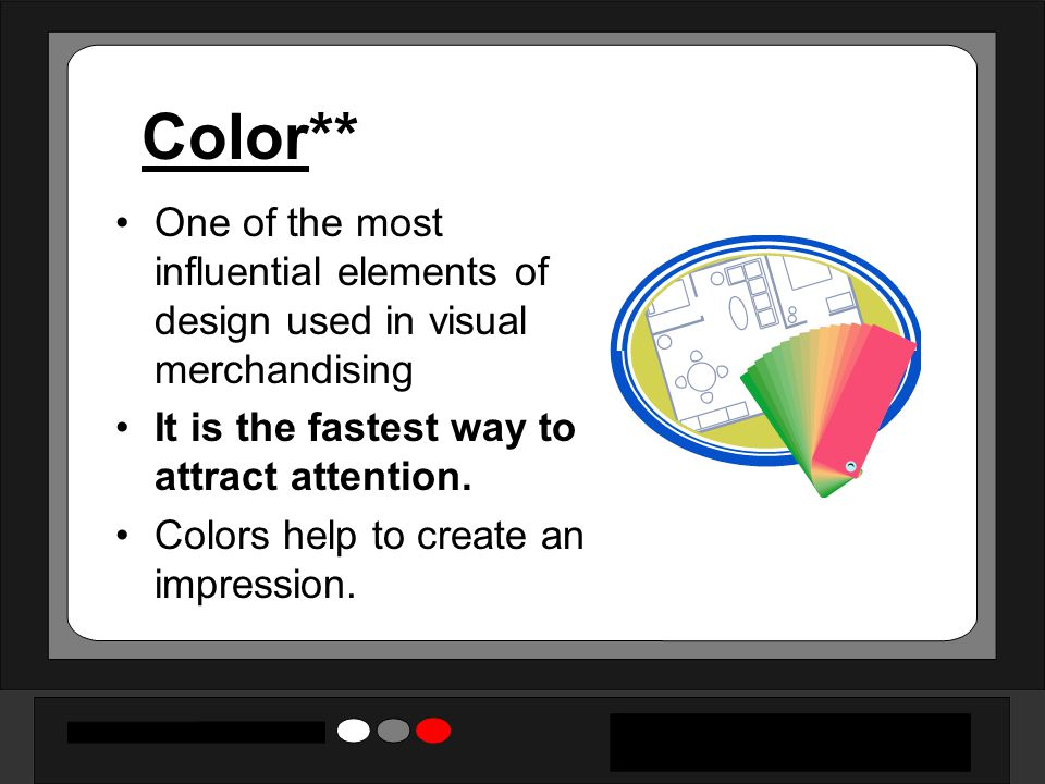 Color** One of the most influential elements of design used in visual merchandising. It is the fastest way to attract attention.