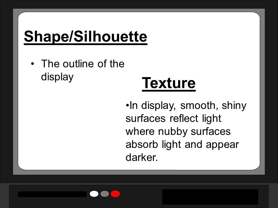 Shape/Silhouette Texture The outline of the display
