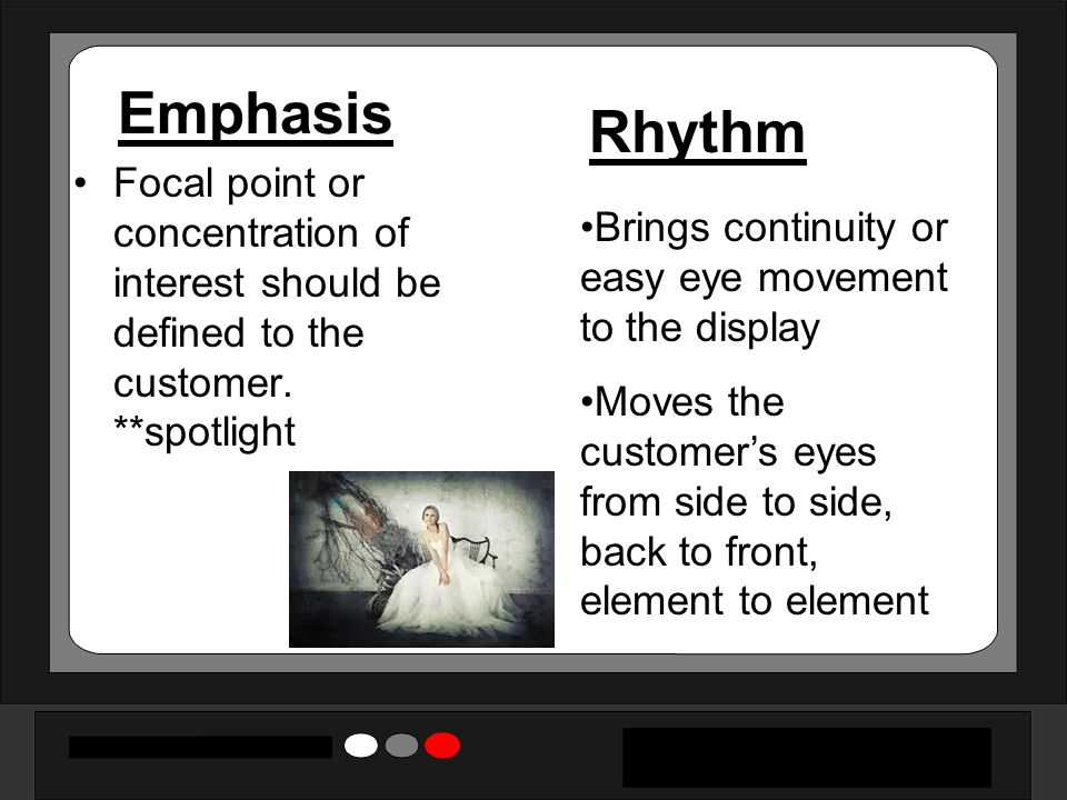 Emphasis Rhythm. Focal point or concentration of interest should be defined to the customer. **spotlight.