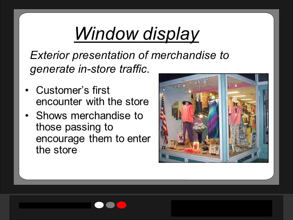 Window display Exterior presentation of merchandise to generate in-store traffic. Customer's first encounter with the store.