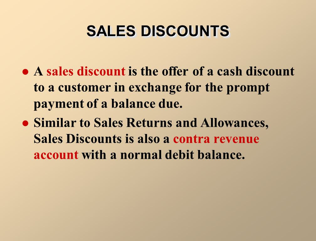 SALES DISCOUNTS A sales discount is the offer of a cash discount to a customer in exchange for the prompt payment of a balance due.