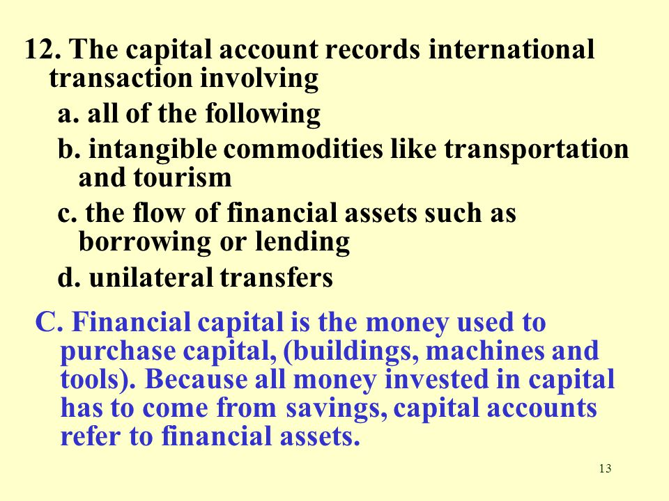 12. The capital account records international transaction involving