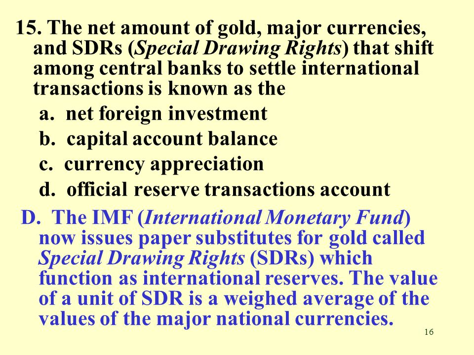 15. The net amount of gold, major currencies, and SDRs (Special Drawing Rights) that shift among central banks to settle international transactions is known as the