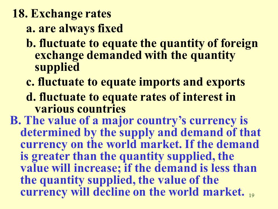 18. Exchange rates a. are always fixed. b. fluctuate to equate the quantity of foreign exchange demanded with the quantity supplied.