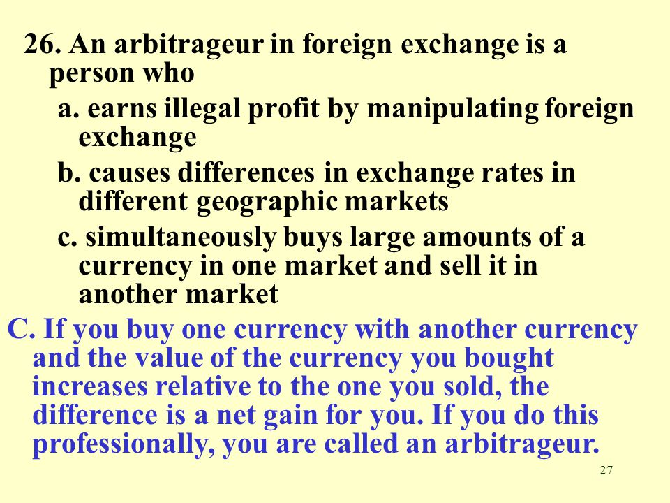26. An arbitrageur in foreign exchange is a person who