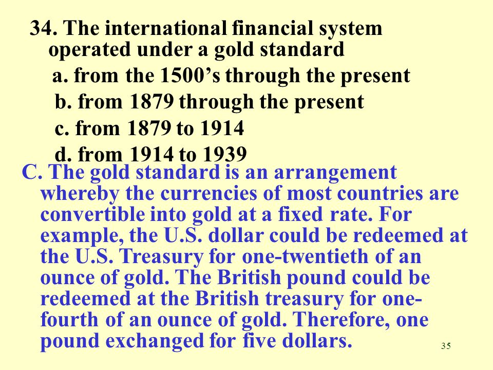 34. The international financial system operated under a gold standard