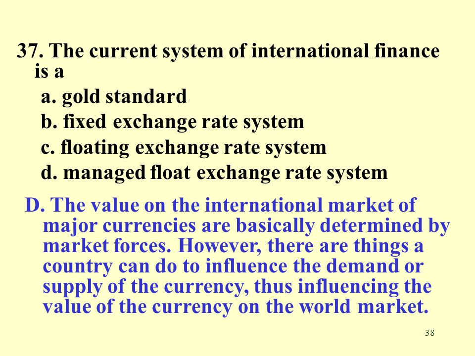 37. The current system of international finance is a