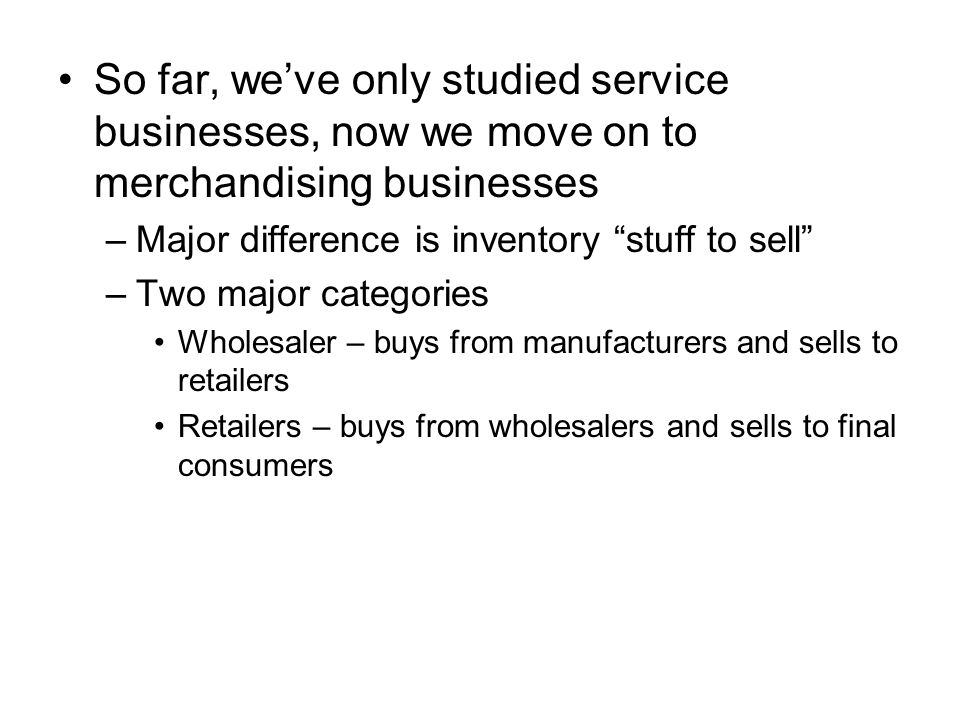 So far, we've only studied service businesses, now we move on to merchandising businesses