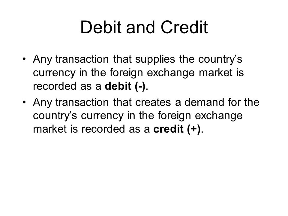 Debit and Credit Any transaction that supplies the country's currency in the foreign exchange market is recorded as a debit (-).