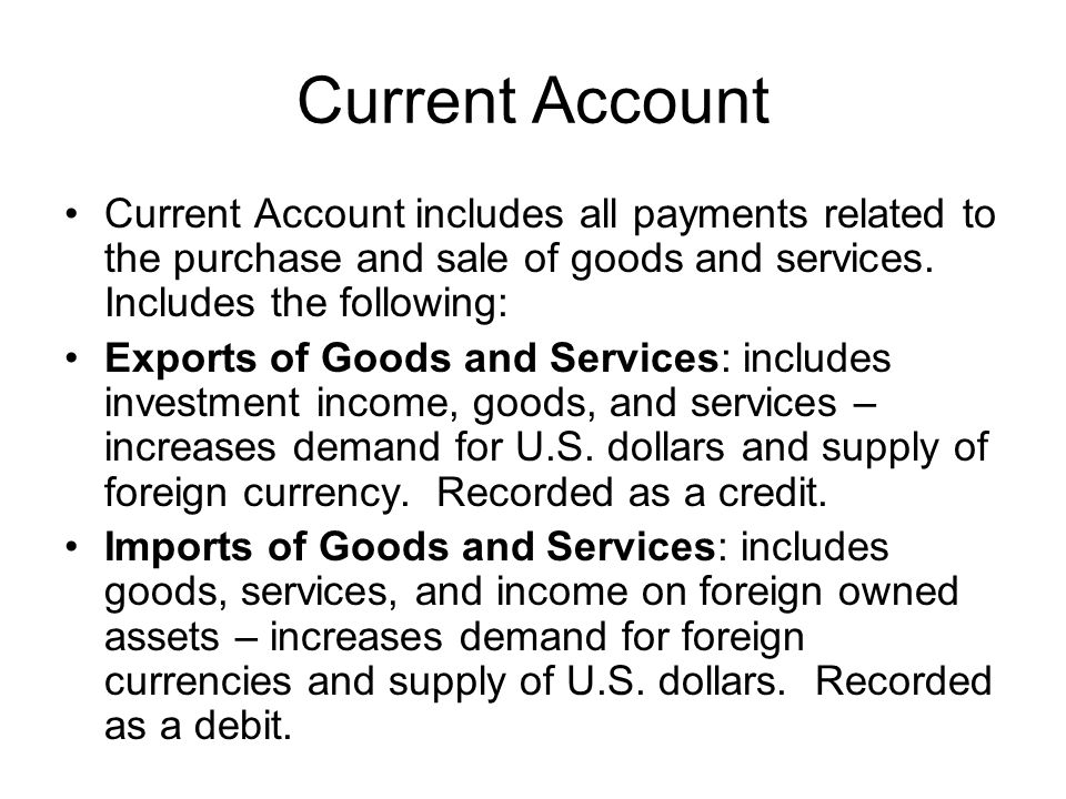 Current Account Current Account includes all payments related to the purchase and sale of goods and services. Includes the following: