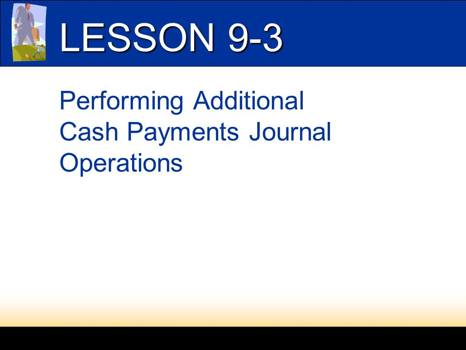 LESSON 9-1 Performing Additional Cash Payments Journal Operations