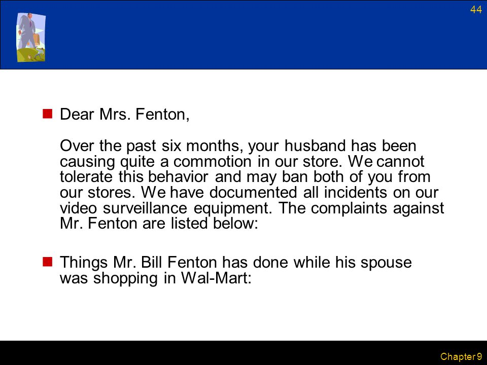 Dear Mrs. Fenton, Over the past six months, your husband has been causing quite a commotion in our store. We cannot tolerate this behavior and may ban both of you from our stores. We have documented all incidents on our video surveillance equipment. The complaints against Mr. Fenton are listed below: