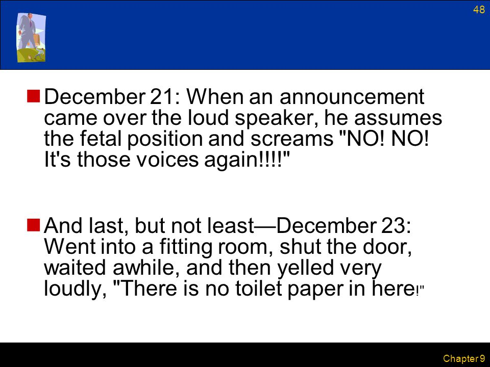 December 21: When an announcement came over the loud speaker, he assumes the fetal position and screams NO! NO! It s those voices again!!!!