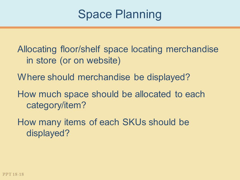 Space Planning Allocating floor/shelf space locating merchandise in store (or on website) Where should merchandise be displayed