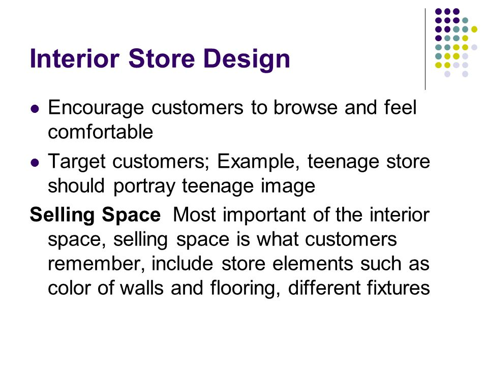 Interior Store Design Encourage customers to browse and feel comfortable. Target customers; Example, teenage store should portray teenage image.