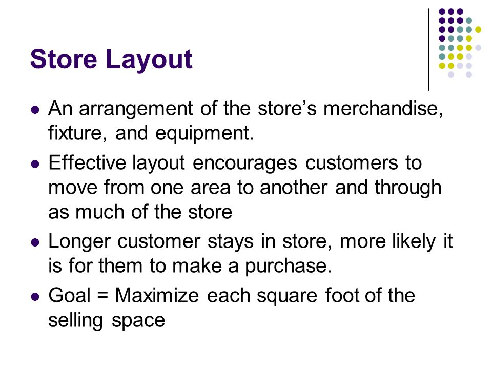 Store Layout An arrangement of the store's merchandise, fixture, and equipment.