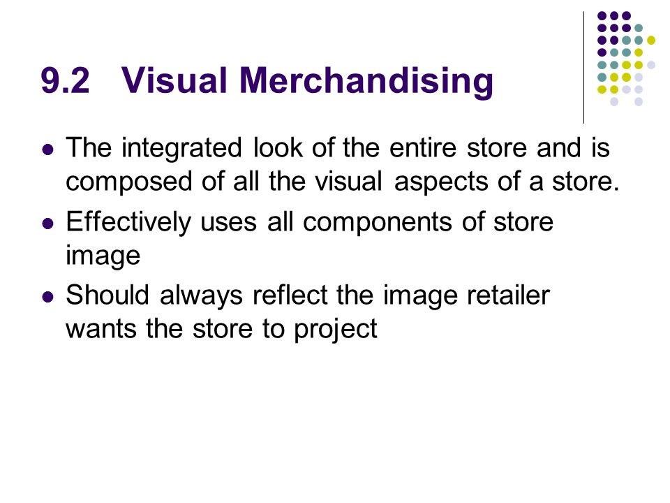 9.2 Visual Merchandising The integrated look of the entire store and is composed of all the visual aspects of a store.