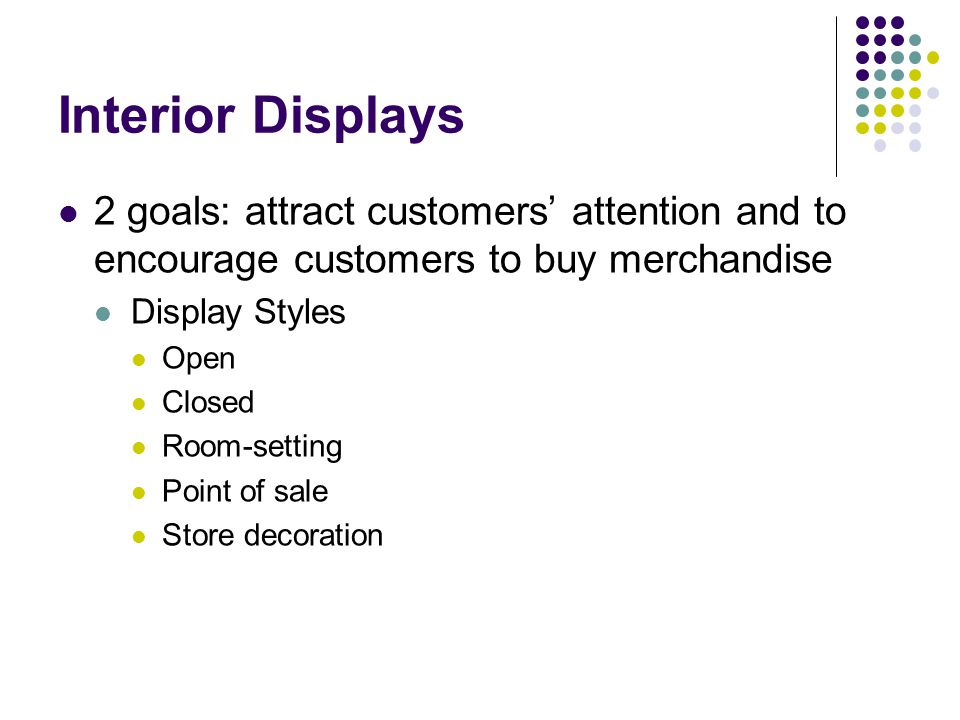 Interior Displays 2 goals: attract customers' attention and to encourage customers to buy merchandise.