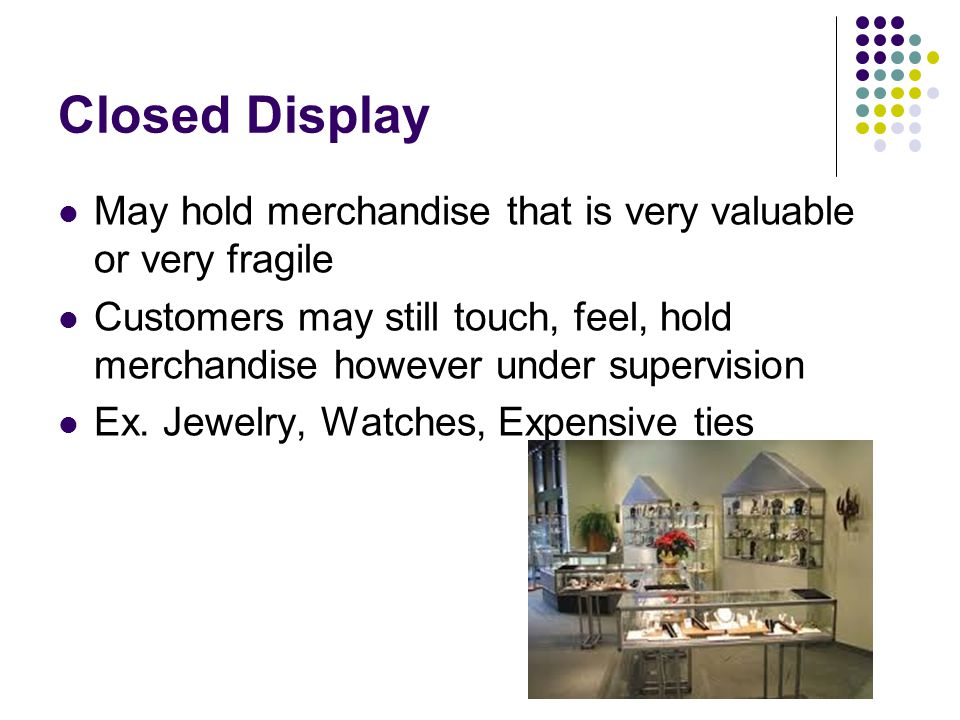 Closed Display May hold merchandise that is very valuable or very fragile.