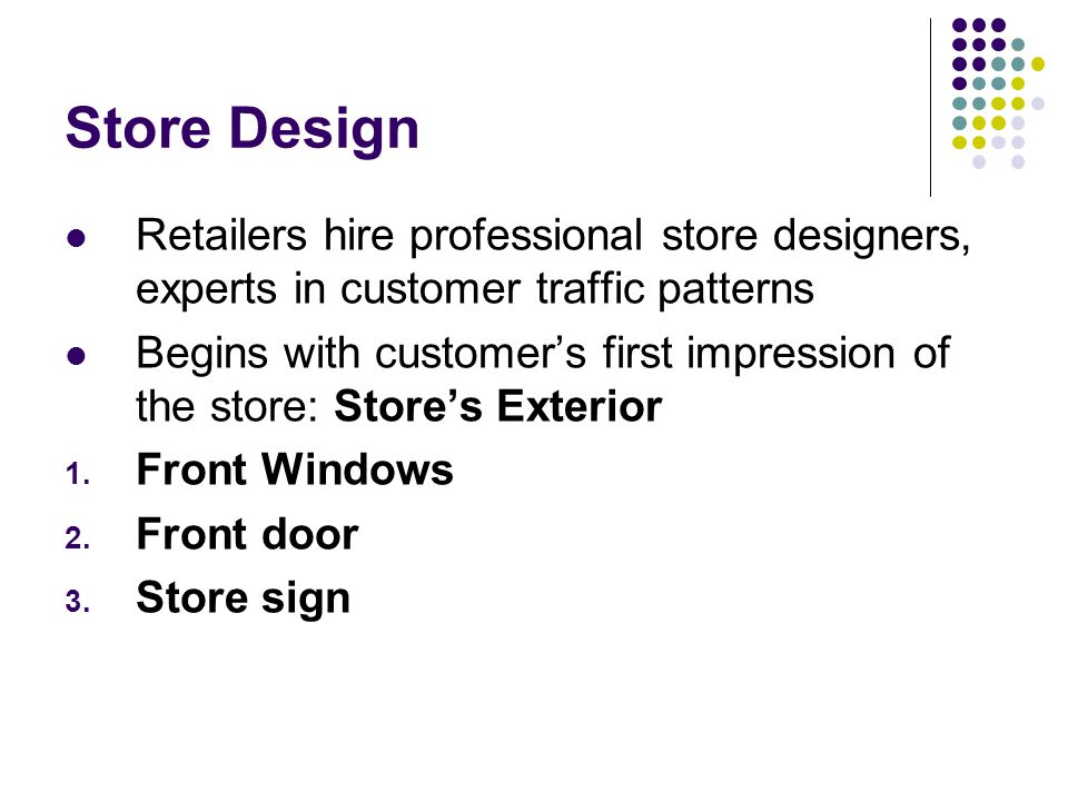 Store Design Retailers hire professional store designers, experts in customer traffic patterns.