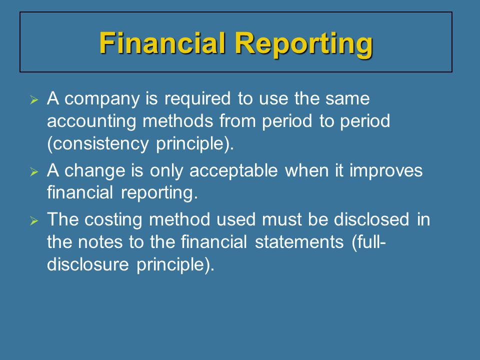 Financial Reporting A company is required to use the same accounting methods from period to period (consistency principle).