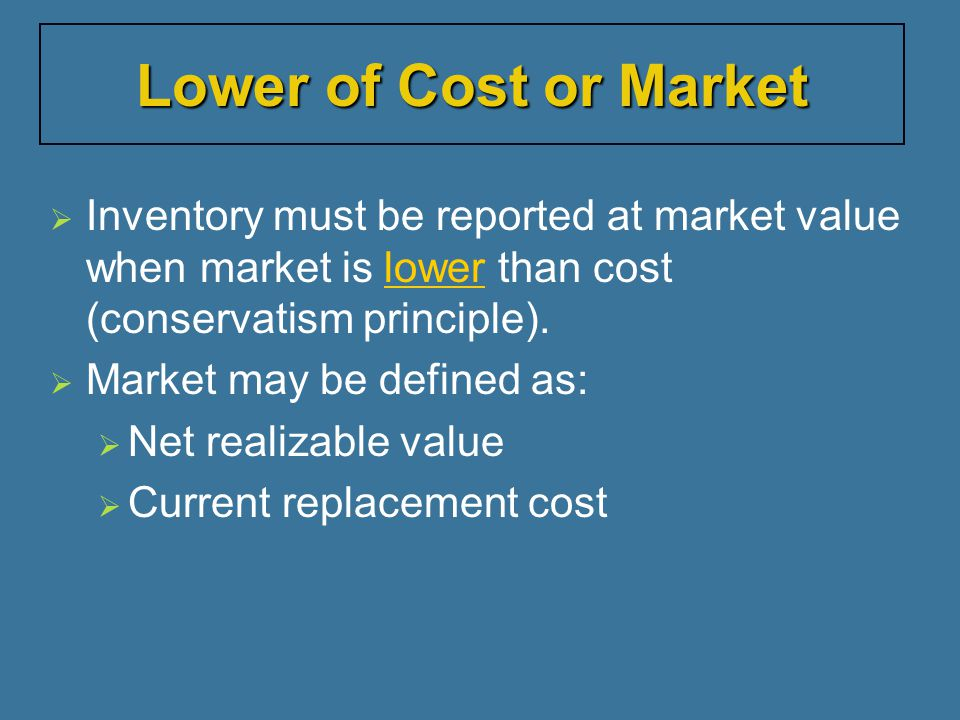 Lower of Cost or Market Inventory must be reported at market value when market is lower than cost (conservatism principle).