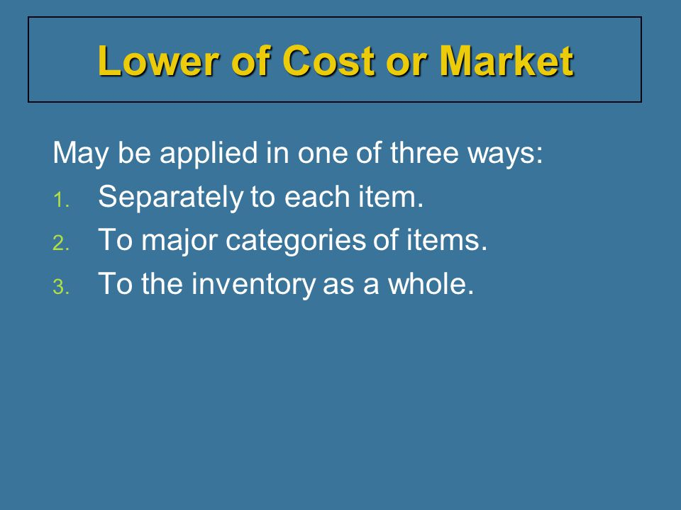 Lower of Cost or Market May be applied in one of three ways: