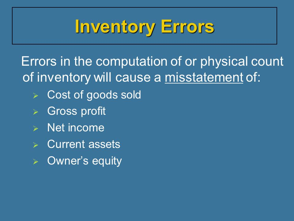 Inventory Errors Errors in the computation of or physical count of inventory will cause a misstatement of:
